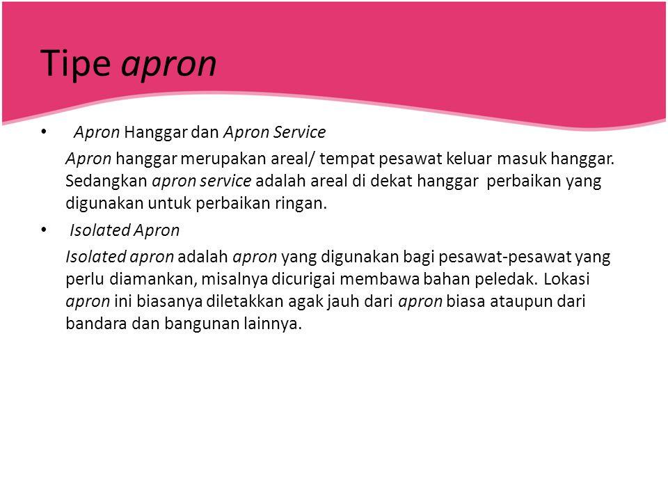 Tipe apron • Apron Hanggar dan Apron Service Apron hanggar merupakan areal/ tempat pesawat keluar masuk hanggar. Sedangkan apron service adalah areal