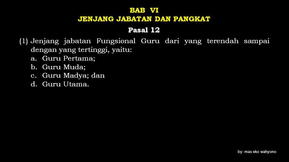 BAB VI JENJANG JABATAN DAN PANGKAT Pasal 12 (1)Jenjang jabatan Fungsional Guru dari yang terendah sampai dengan yang tertinggi, yaitu: a.Guru Pertama;