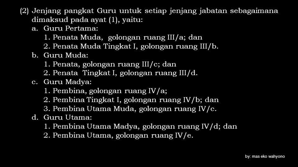 (2) Jenjang pangkat Guru untuk setiap jenjang jabatan sebagaimana dimaksud pada ayat (1), yaitu: a.Guru Pertama: 1. Penata Muda, golongan ruang III/a;
