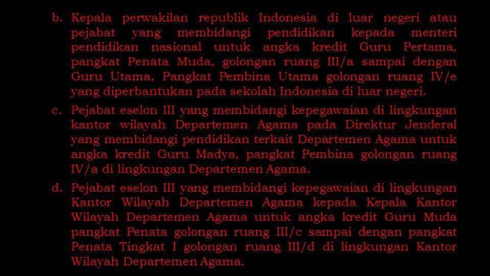b.Kepala perwakilan republik Indonesia di luar negeri atau pejabat yang membidangi pendidikan kepada menteri pendidikan nasional untuk angka kredit Gu