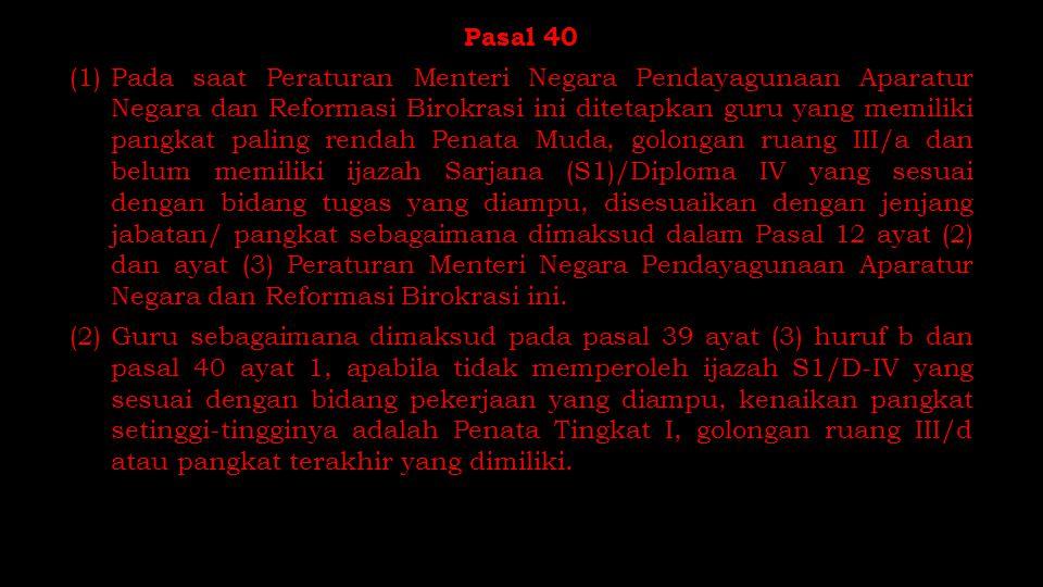 Pasal 40 (1)Pada saat Peraturan Menteri Negara Pendayagunaan Aparatur Negara dan Reformasi Birokrasi ini ditetapkan guru yang memiliki pangkat paling
