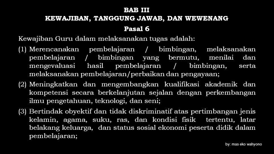 BAB III KEWAJIBAN, TANGGUNG JAWAB, DAN WEWENANG Pasal 6 Kewajiban Guru dalam melaksanakan tugas adalah: (1)Merencanakan pembelajaran / bimbingan, mela