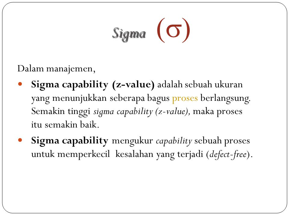 Dalam manajemen,  Sigma capability (z-value) adalah sebuah ukuran yang menunjukkan seberapa bagus proses berlangsung. Semakin tinggi sigma capability