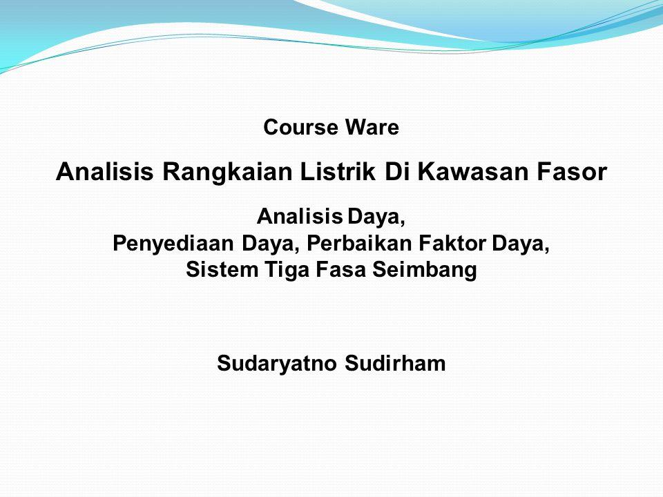 Course Ware Analisis Rangkaian Listrik Di Kawasan Fasor Analisis Daya, Penyediaan Daya, Perbaikan Faktor Daya, Sistem Tiga Fasa Seimbang Sudaryatno Sudirham