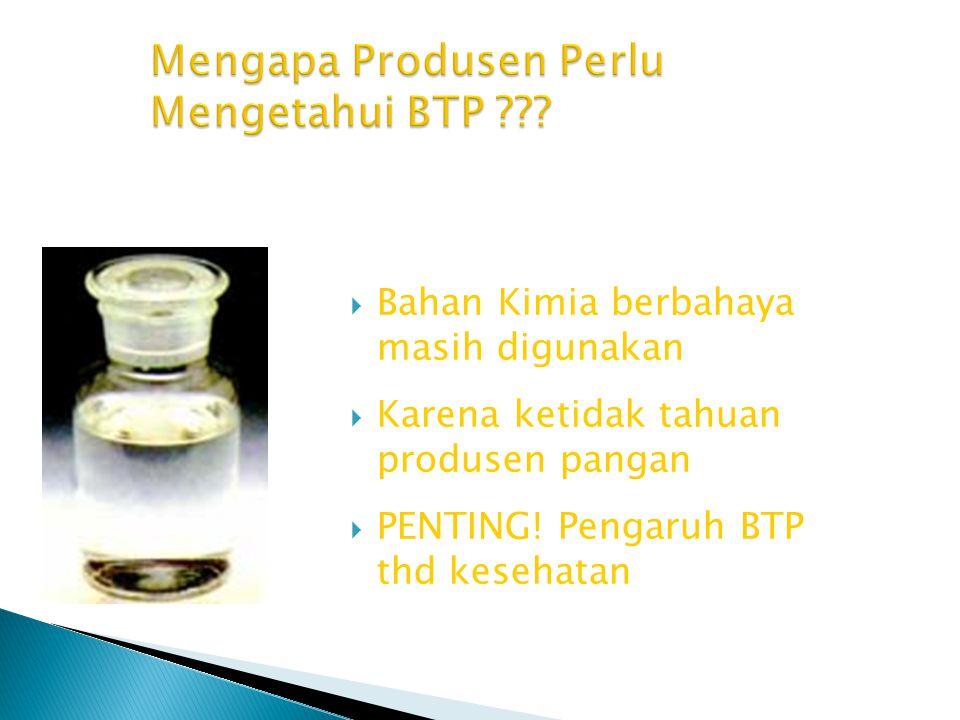  Bahan Kimia berbahaya masih digunakan  Karena ketidak tahuan produsen pangan  PENTING! Pengaruh BTP thd kesehatan