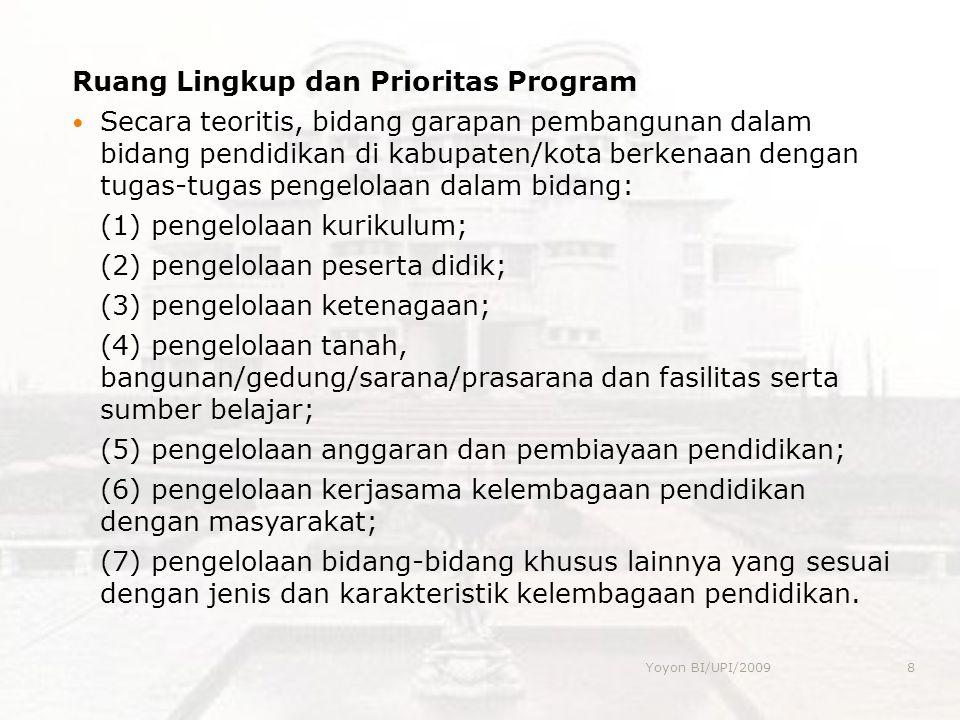 Ruang Lingkup dan Prioritas Program  Secara teoritis, bidang garapan pembangunan dalam bidang pendidikan di kabupaten/kota berkenaan dengan tugas-tugas pengelolaan dalam bidang: (1) pengelolaan kurikulum; (2) pengelolaan peserta didik; (3) pengelolaan ketenagaan; (4) pengelolaan tanah, bangunan/gedung/sarana/prasarana dan fasilitas serta sumber belajar; (5) pengelolaan anggaran dan pembiayaan pendidikan; (6) pengelolaan kerjasama kelembagaan pendidikan dengan masyarakat; (7) pengelolaan bidang-bidang khusus lainnya yang sesuai dengan jenis dan karakteristik kelembagaan pendidikan.