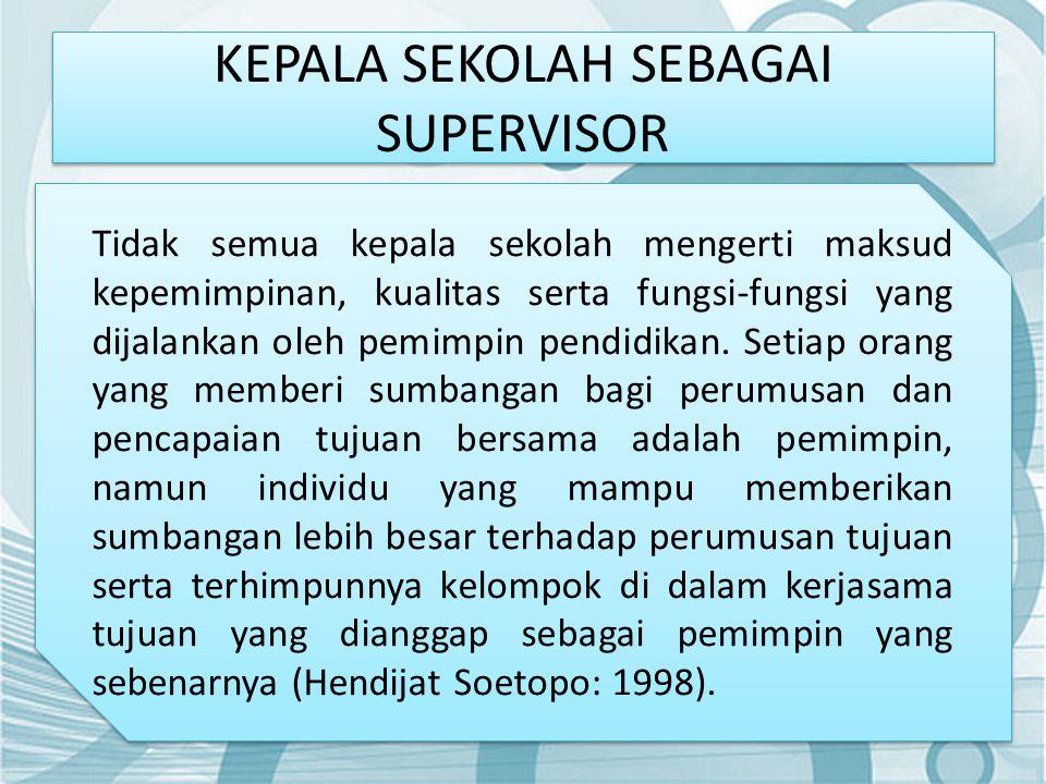 KEPALA SEKOLAH SEBAGAI SUPERVISOR Tidak semua kepala sekolah mengerti maksud kepemimpinan, kualitas serta fungsi-fungsi yang dijalankan oleh pemimpin