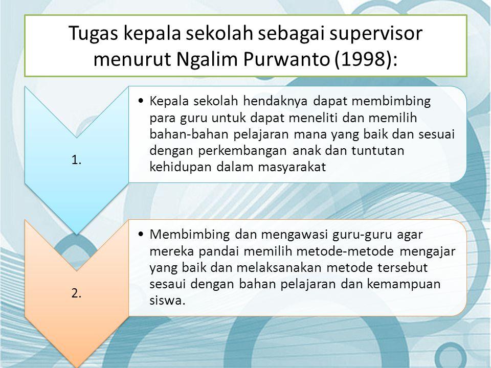 Tugas kepala sekolah sebagai supervisor menurut Ngalim Purwanto (1998): 1. •Kepala sekolah hendaknya dapat membimbing para guru untuk dapat meneliti d