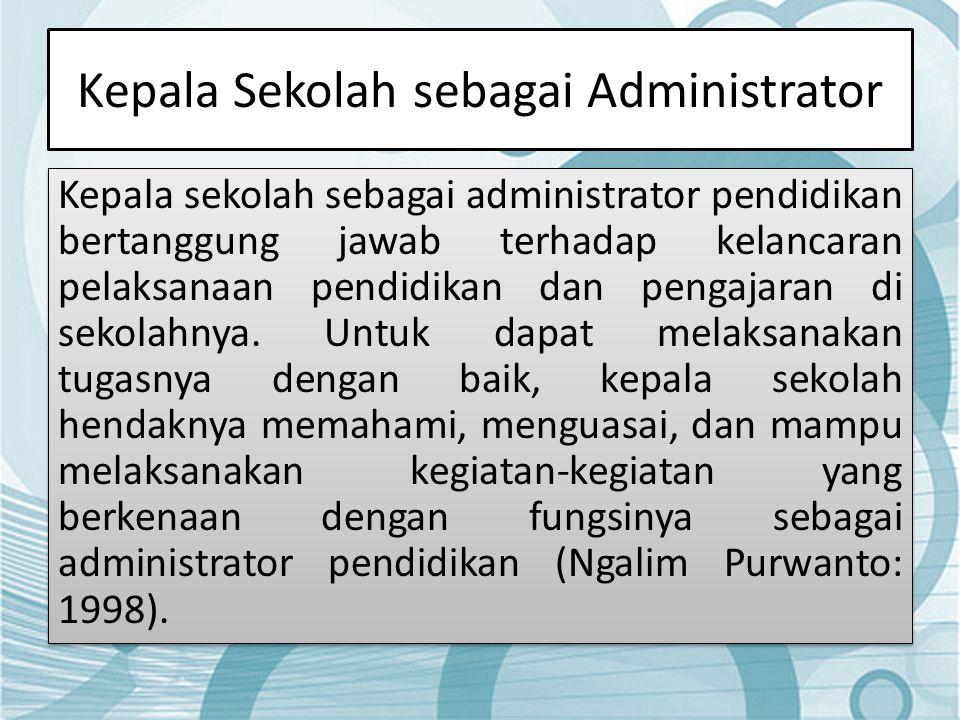 Kepala Sekolah sebagai Administrator Kepala sekolah sebagai administrator pendidikan bertanggung jawab terhadap kelancaran pelaksanaan pendidikan dan