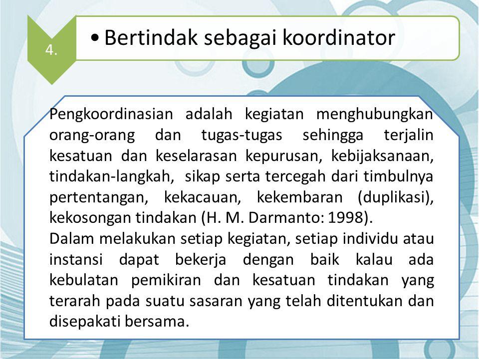 4. •Bertindak sebagai koordinator Pengkoordinasian adalah kegiatan menghubungkan orang-orang dan tugas-tugas sehingga terjalin kesatuan dan keselarasa