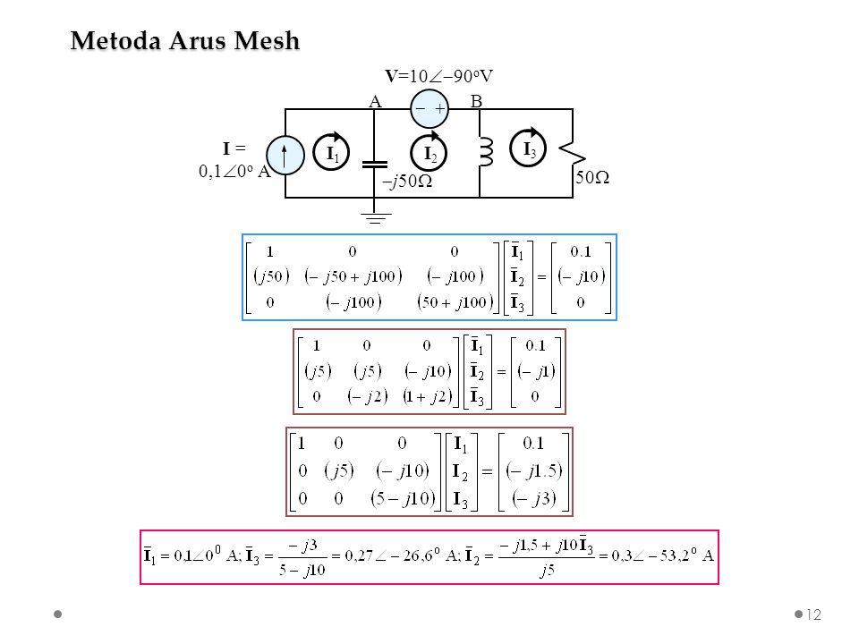   I = 0,1  0 o A V=10  90 o V  j50  50  AB I1I1 I2I2 I3I3 Metoda Arus Mesh 12