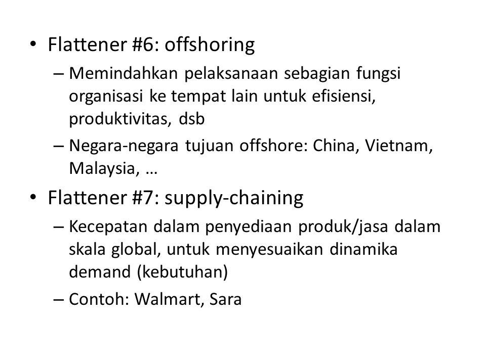 • Flattener #6: offshoring – Memindahkan pelaksanaan sebagian fungsi organisasi ke tempat lain untuk efisiensi, produktivitas, dsb – Negara-negara tujuan offshore: China, Vietnam, Malaysia, … • Flattener #7: supply-chaining – Kecepatan dalam penyediaan produk/jasa dalam skala global, untuk menyesuaikan dinamika demand (kebutuhan) – Contoh: Walmart, Sara