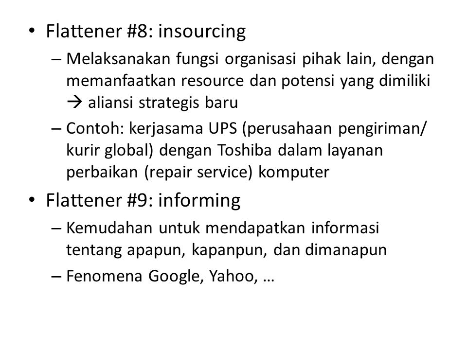 • Flattener #8: insourcing – Melaksanakan fungsi organisasi pihak lain, dengan memanfaatkan resource dan potensi yang dimiliki  aliansi strategis baru – Contoh: kerjasama UPS (perusahaan pengiriman/ kurir global) dengan Toshiba dalam layanan perbaikan (repair service) komputer • Flattener #9: informing – Kemudahan untuk mendapatkan informasi tentang apapun, kapanpun, dan dimanapun – Fenomena Google, Yahoo, …