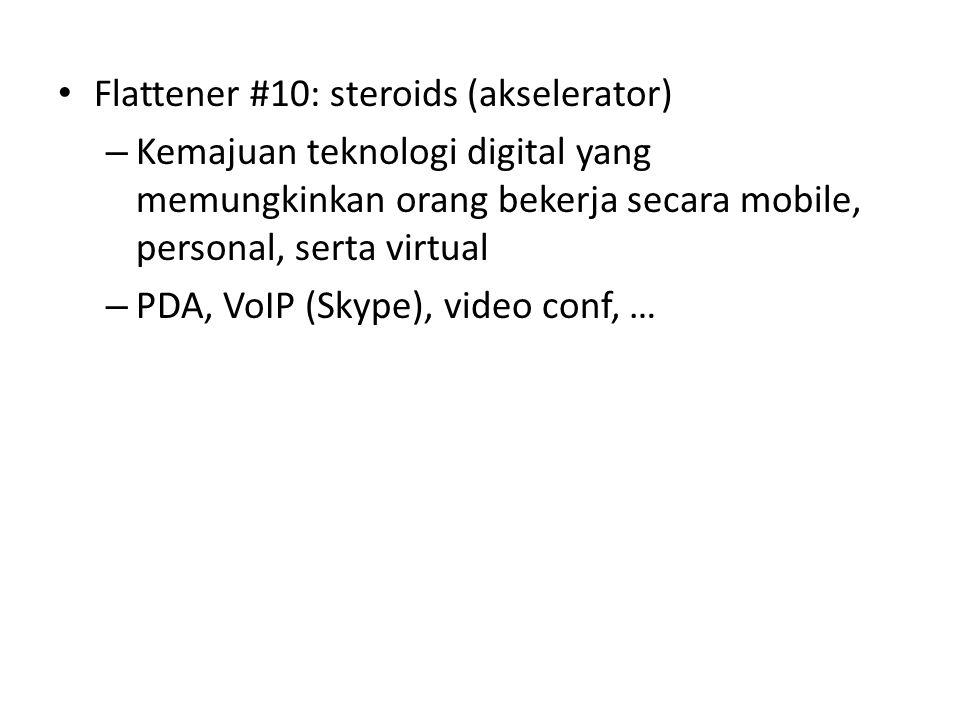 • Flattener #10: steroids (akselerator) – Kemajuan teknologi digital yang memungkinkan orang bekerja secara mobile, personal, serta virtual – PDA, VoIP (Skype), video conf, …