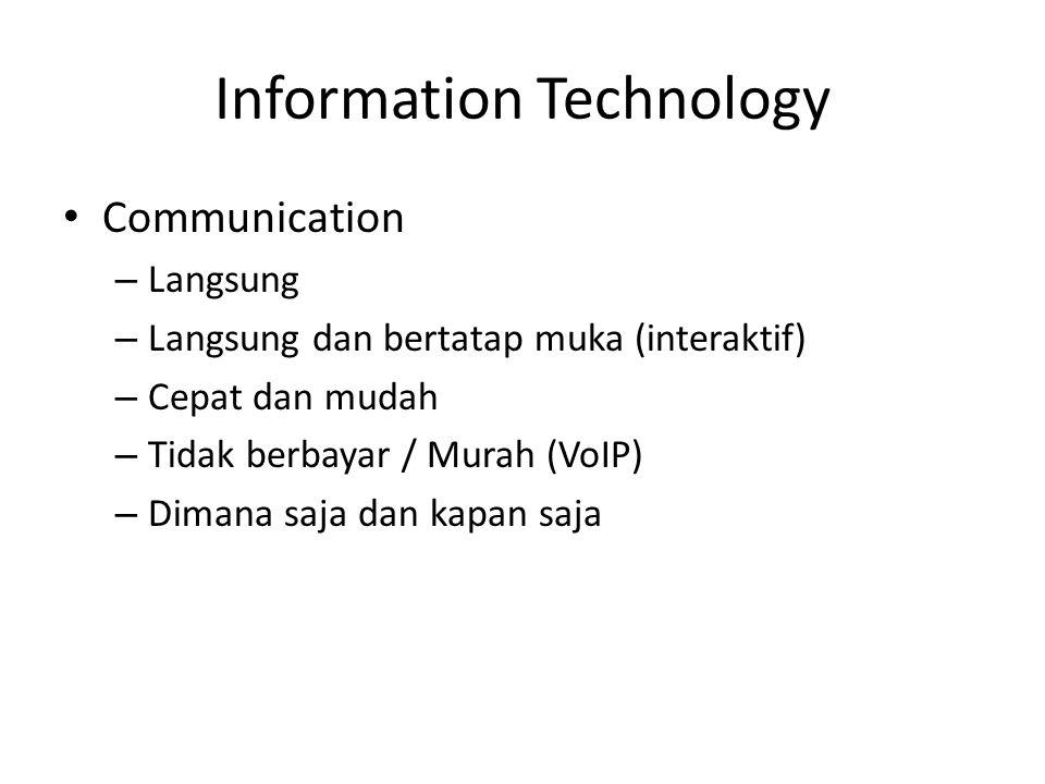 Information Technology • Communication – Langsung – Langsung dan bertatap muka (interaktif) – Cepat dan mudah – Tidak berbayar / Murah (VoIP) – Dimana saja dan kapan saja