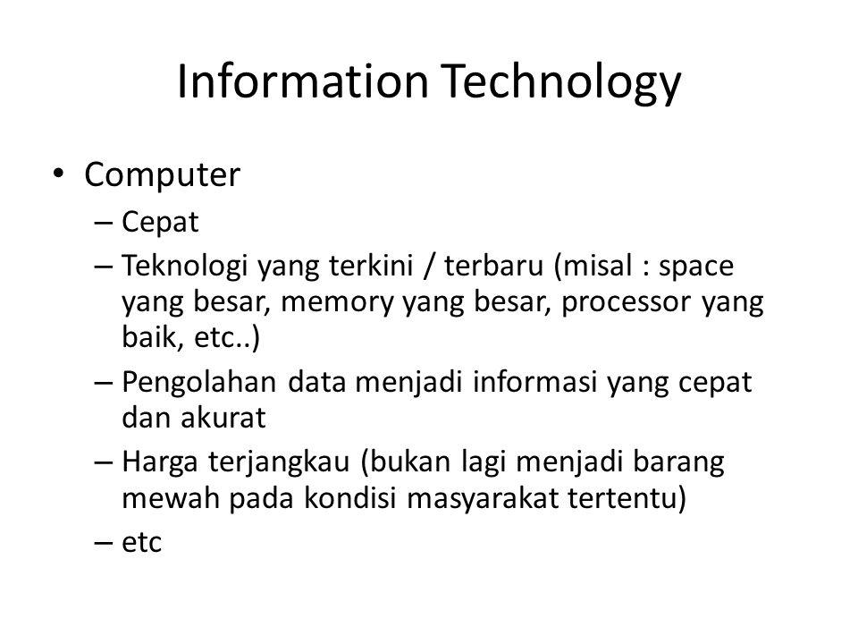 Information Technology • Computer – Cepat – Teknologi yang terkini / terbaru (misal : space yang besar, memory yang besar, processor yang baik, etc..) – Pengolahan data menjadi informasi yang cepat dan akurat – Harga terjangkau (bukan lagi menjadi barang mewah pada kondisi masyarakat tertentu) – etc