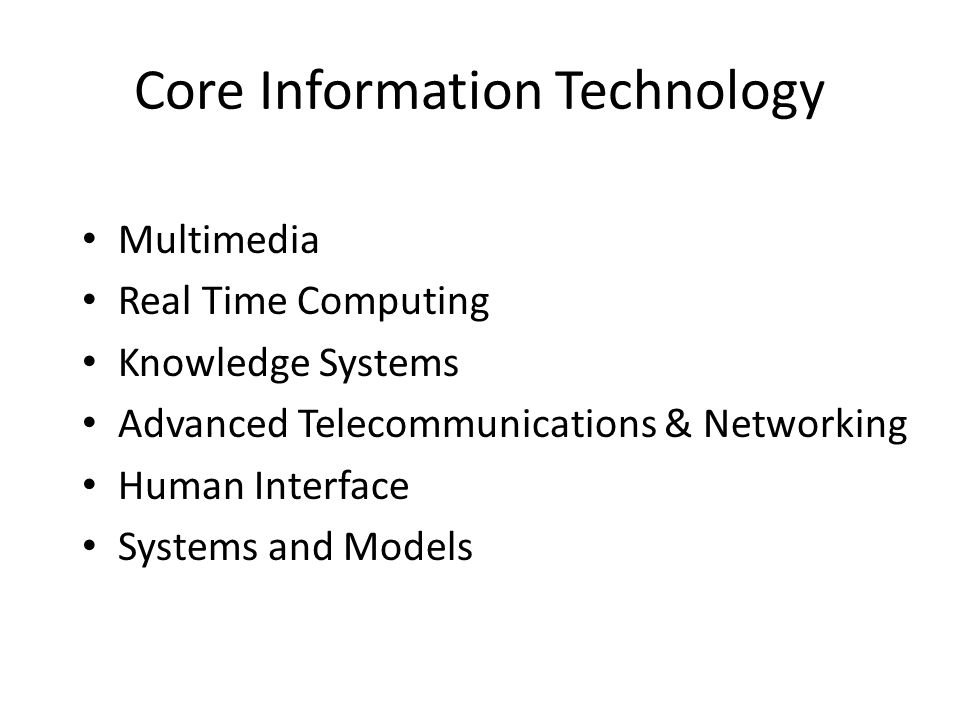 Core Information Technology • Multimedia • Real Time Computing • Knowledge Systems • Advanced Telecommunications & Networking • Human Interface • Systems and Models