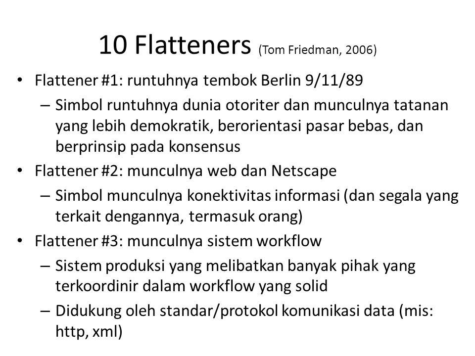 10 Flatteners (Tom Friedman, 2006) • Flattener #1: runtuhnya tembok Berlin 9/11/89 – Simbol runtuhnya dunia otoriter dan munculnya tatanan yang lebih demokratik, berorientasi pasar bebas, dan berprinsip pada konsensus • Flattener #2: munculnya web dan Netscape – Simbol munculnya konektivitas informasi (dan segala yang terkait dengannya, termasuk orang) • Flattener #3: munculnya sistem workflow – Sistem produksi yang melibatkan banyak pihak yang terkoordinir dalam workflow yang solid – Didukung oleh standar/protokol komunikasi data (mis: http, xml)