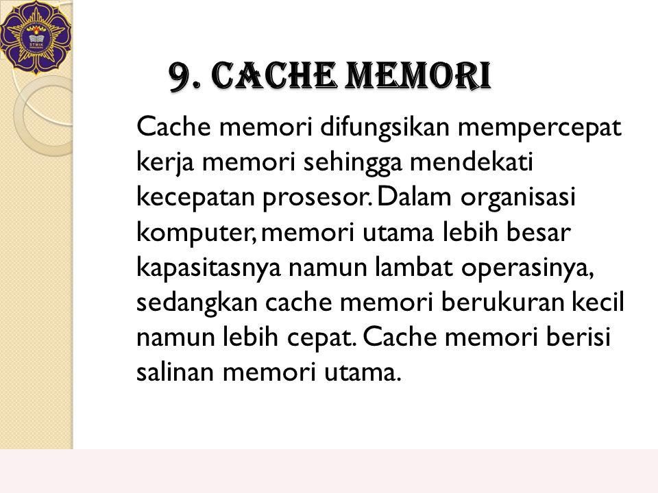 9. Cache Memori Cache memori difungsikan mempercepat kerja memori sehingga mendekati kecepatan prosesor. Dalam organisasi komputer, memori utama lebih
