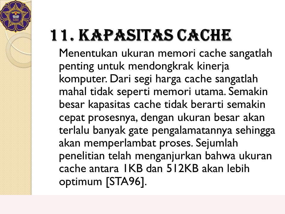 11. Kapasitas Cache Menentukan ukuran memori cache sangatlah penting untuk mendongkrak kinerja komputer. Dari segi harga cache sangatlah mahal tidak s