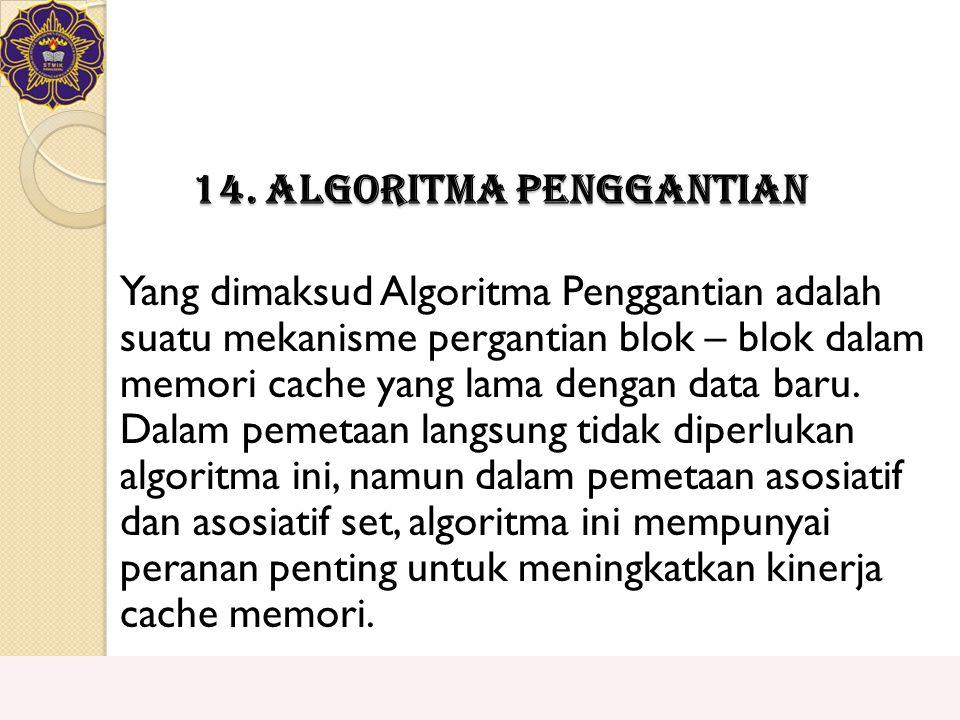 14. Algoritma Penggantian Yang dimaksud Algoritma Penggantian adalah suatu mekanisme pergantian blok – blok dalam memori cache yang lama dengan data b