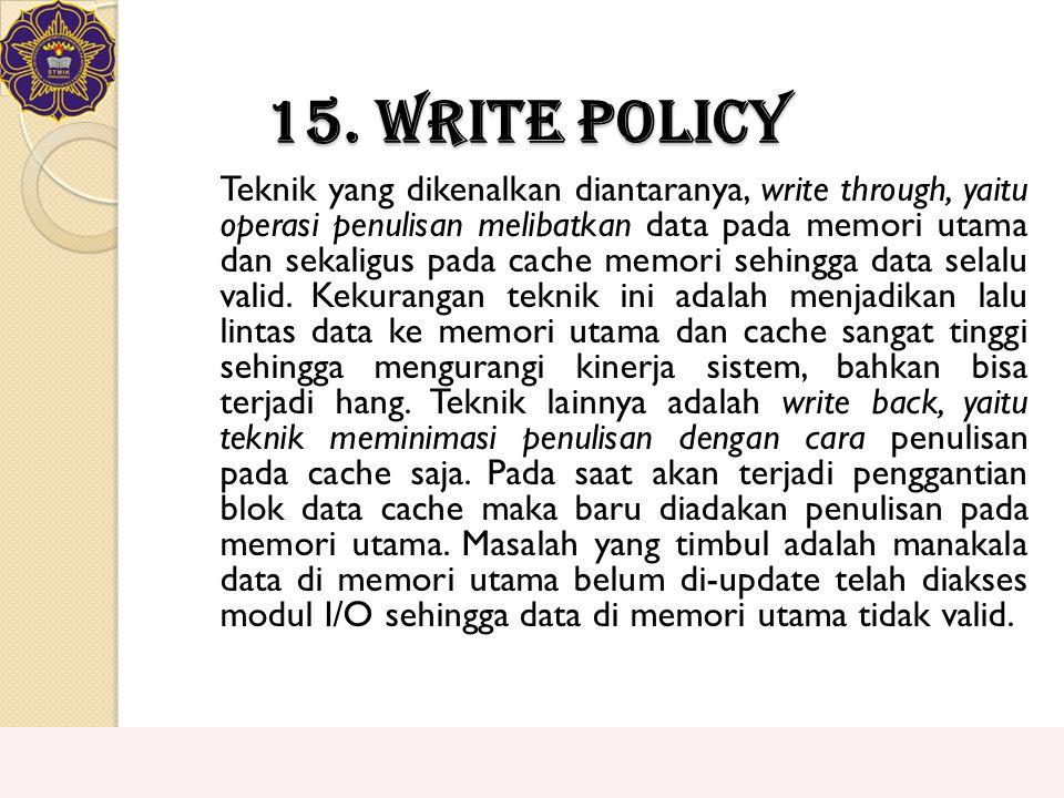 15. Write Policy Teknik yang dikenalkan diantaranya, write through, yaitu operasi penulisan melibatkan data pada memori utama dan sekaligus pada cache