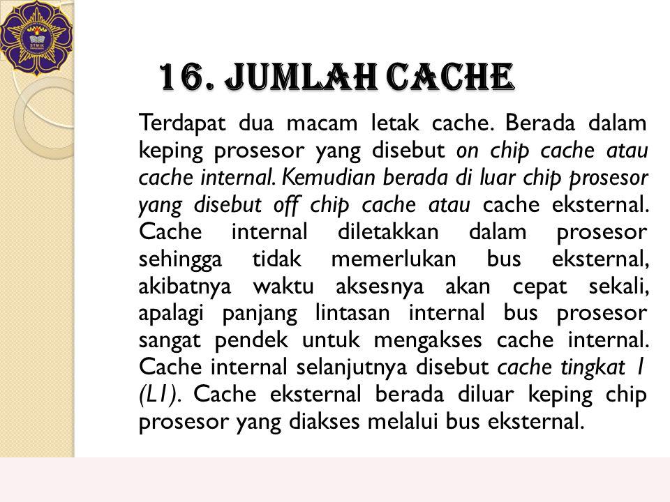 16. Jumlah Cache Terdapat dua macam letak cache. Berada dalam keping prosesor yang disebut on chip cache atau cache internal. Kemudian berada di luar