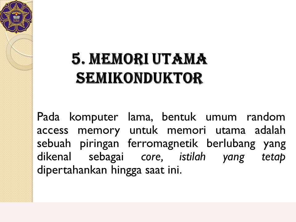 5. Memori Utama Semikonduktor Pada komputer lama, bentuk umum random access memory untuk memori utama adalah sebuah piringan ferromagnetik berlubang y