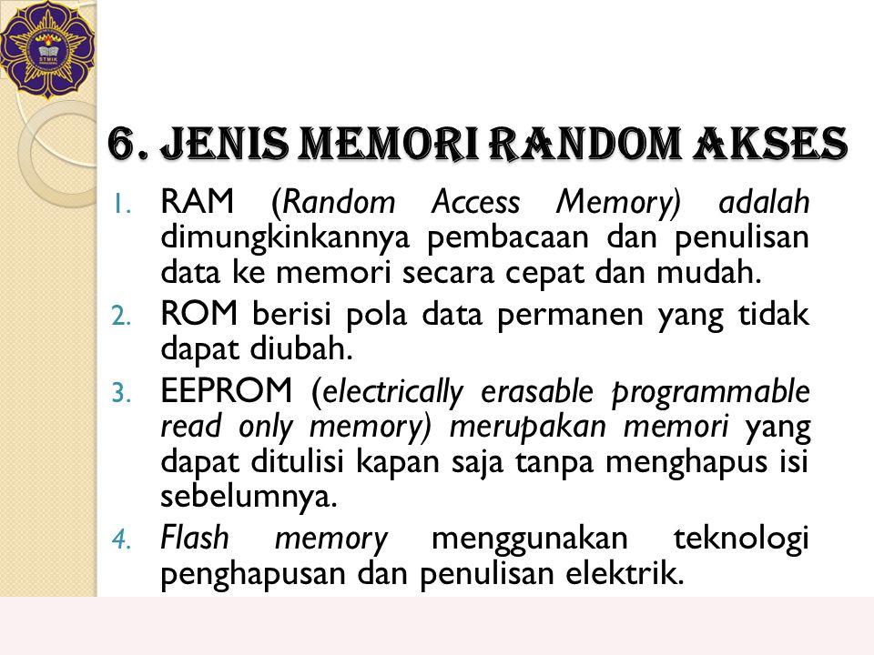 6. Jenis Memori Random Akses 1. RAM (Random Access Memory) adalah dimungkinkannya pembacaan dan penulisan data ke memori secara cepat dan mudah. 2. RO
