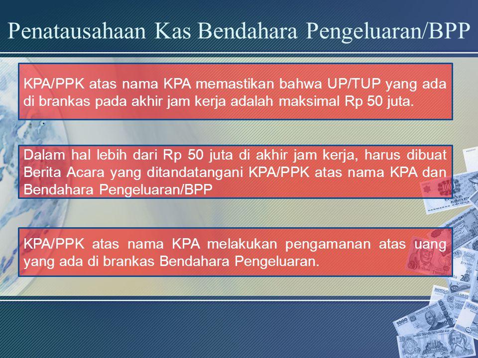 Penatausahaan Kas Bendahara Pengeluaran/BPP. KPA/PPK atas nama KPA memastikan bahwa UP/TUP yang ada di brankas pada akhir jam kerja adalah maksimal Rp