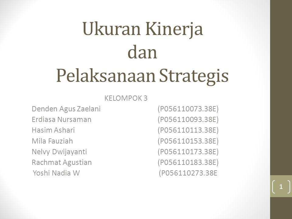 Ukuran Kinerja dan Pelaksanaan Strategis KELOMPOK 3 Denden Agus Zaelani(P056110073.38E) Erdiasa Nursaman (P056110093.38E) Hasim Ashari (P056110113.38E) Mila Fauziah (P056110153.38E) Nelvy Dwijayanti (P056110173.38E) Rachmat Agustian (P056110183.38E) Yoshi Nadia W (P056110273.38E 1