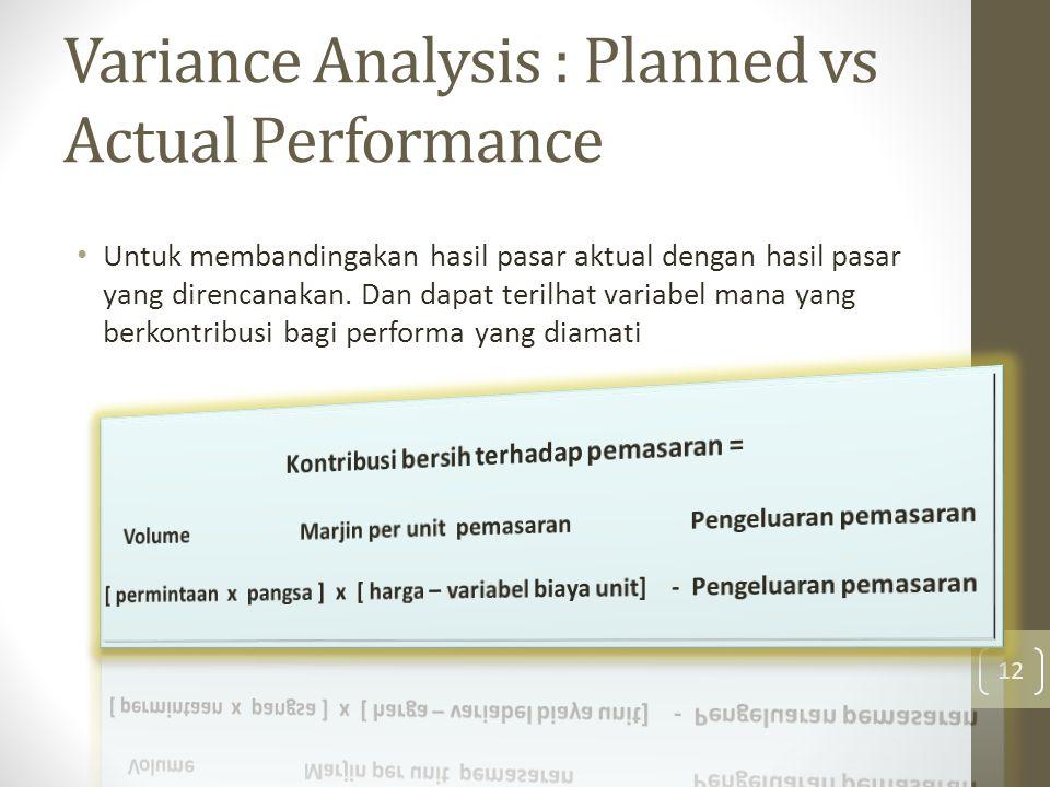 Variance Analysis : Planned vs Actual Performance • Untuk membandingakan hasil pasar aktual dengan hasil pasar yang direncanakan.