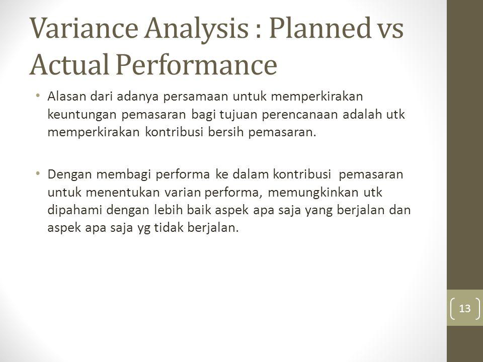 Variance Analysis : Planned vs Actual Performance • Alasan dari adanya persamaan untuk memperkirakan keuntungan pemasaran bagi tujuan perencanaan adalah utk memperkirakan kontribusi bersih pemasaran.