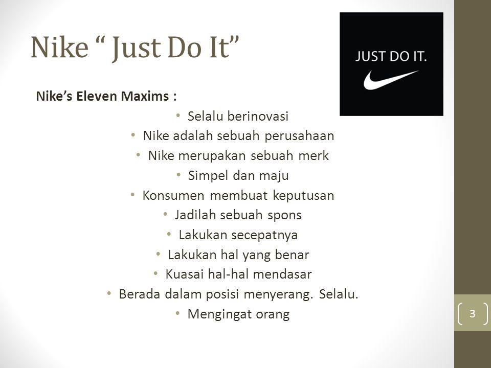 Nike Just Do It Nike's Eleven Maxims : • Selalu berinovasi • Nike adalah sebuah perusahaan • Nike merupakan sebuah merk • Simpel dan maju • Konsumen membuat keputusan • Jadilah sebuah spons • Lakukan secepatnya • Lakukan hal yang benar • Kuasai hal-hal mendasar • Berada dalam posisi menyerang.