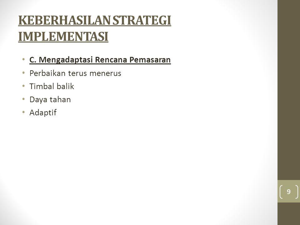 KEBERHASILAN STRATEGI IMPLEMENTASI • C. Mengadaptasi Rencana Pemasaran • Perbaikan terus menerus • Timbal balik • Daya tahan • Adaptif 9