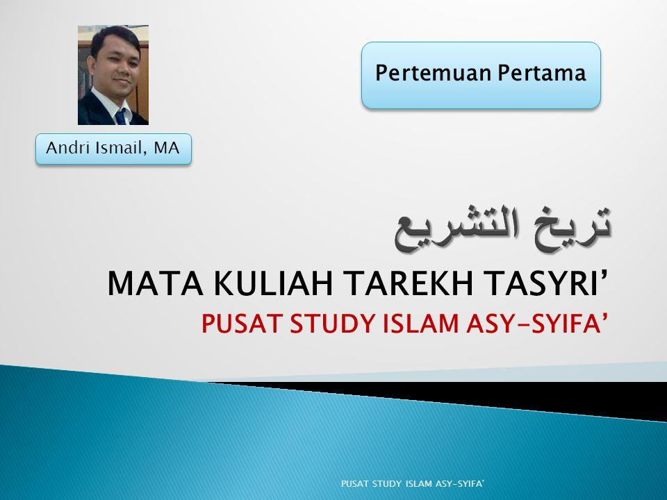 MATA KULIAH TAREKH TASYRI' PUSAT STUDY ISLAM ASY-SYIFA' PUSAT STUDY ISLAM ASY-SYIFA' Pertemuan Pertama Andri Ismail, MA