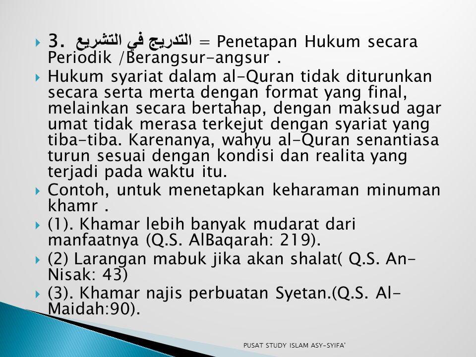  3. التدريج في التشريع = Penetapan Hukum secara Periodik /Berangsur-angsur.  Hukum syariat dalam al-Quran tidak diturunkan secara serta merta dengan
