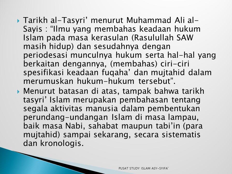 """ Tarikh al-Tasyri' menurut Muhammad Ali al- Sayis : """"Ilmu yang membahas keadaan hukum Islam pada masa kerasulan (Rasulullah SAW masih hidup) dan sesu"""