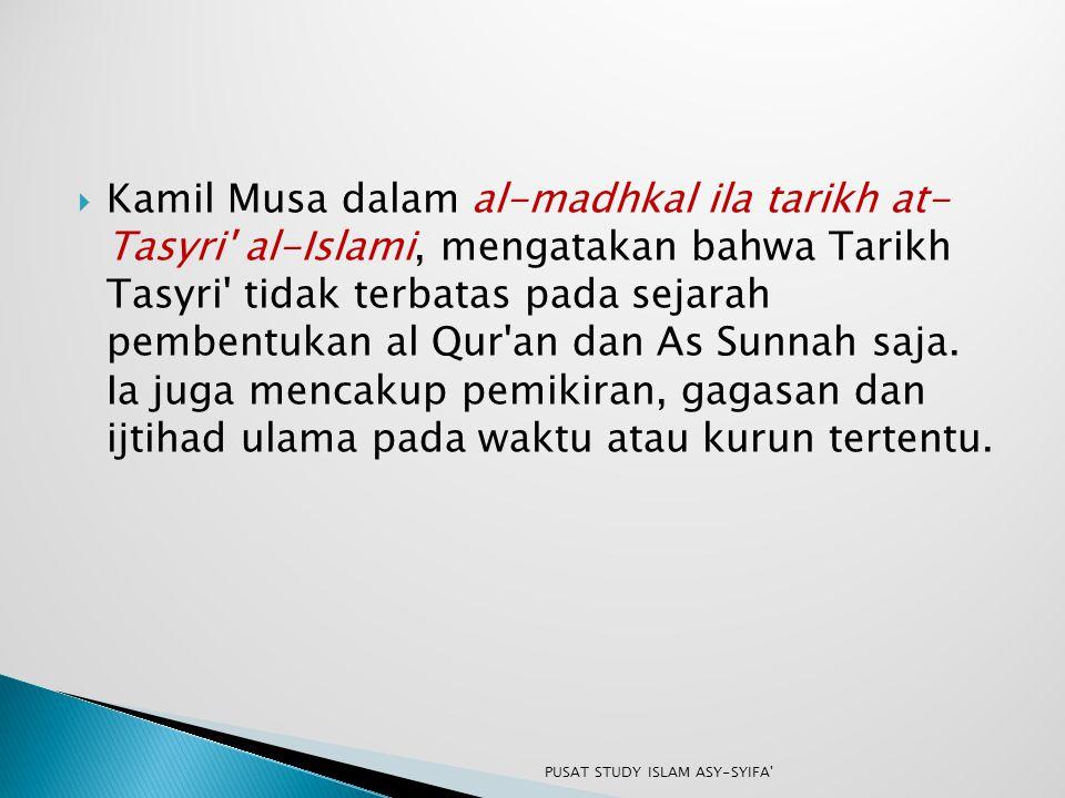  Kamil Musa dalam al-madhkal ila tarikh at- Tasyri' al-Islami, mengatakan bahwa Tarikh Tasyri' tidak terbatas pada sejarah pembentukan al Qur'an dan