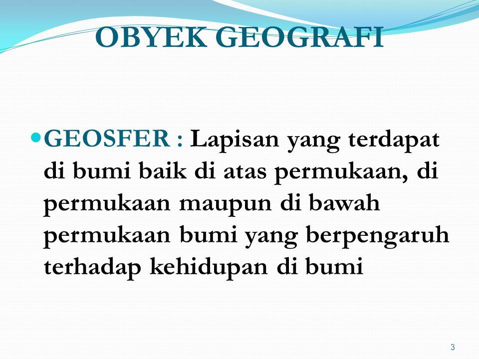 OBYEK GEOGRAFI  GEOSFER : Lapisan yang terdapat di bumi baik di atas permukaan, di permukaan maupun di bawah permukaan bumi yang berpengaruh terhadap kehidupan di bumi 3