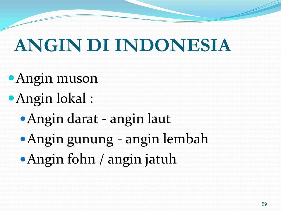 ANGIN DI INDONESIA  Angin muson  Angin lokal :  Angin darat - angin laut  Angin gunung - angin lembah  Angin fohn / angin jatuh 59