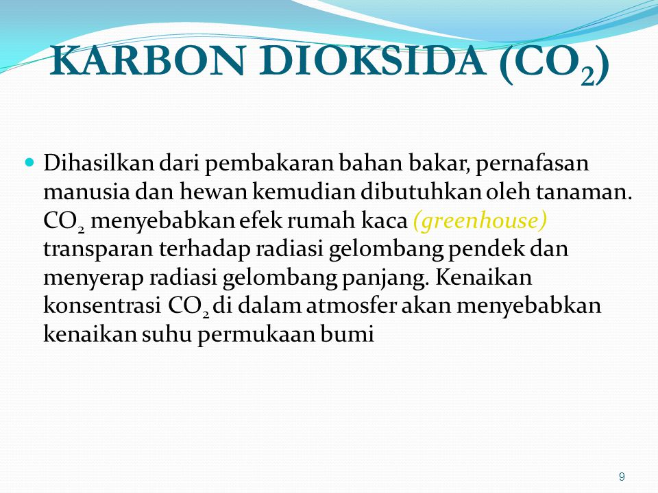 KARBON DIOKSIDA (CO 2 )  Dihasilkan dari pembakaran bahan bakar, pernafasan manusia dan hewan kemudian dibutuhkan oleh tanaman.