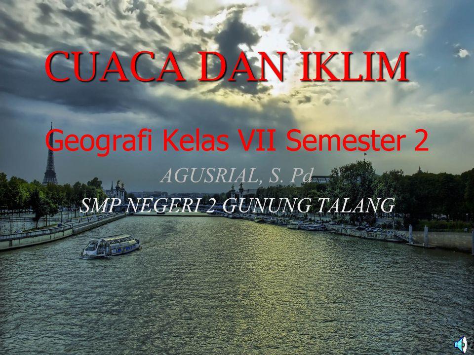 Geografi Kelas VII Semester 2 AGUSRIAL, S. Pd SMP NEGERI 2 GUNUNG TALANG CUACA DAN IKLIM