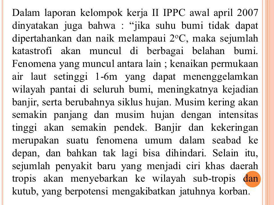 """Dalam laporan kelompok kerja II IPPC awal april 2007 dinyatakan juga bahwa : """"jika suhu bumi tidak dapat dipertahankan dan naik melampaui 2 o C, maka"""