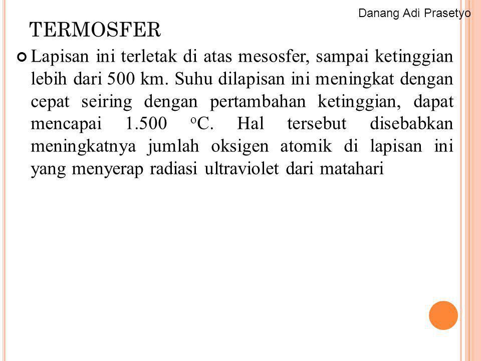 TERMOSFER Lapisan ini terletak di atas mesosfer, sampai ketinggian lebih dari 500 km. Suhu dilapisan ini meningkat dengan cepat seiring dengan pertamb