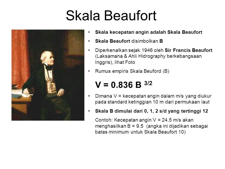 Skala Beaufort •Skala kecepatan angin adalah Skala Beaufort •Skala Beaufort disimbolkan B •Diperkenalkan sejak 1946 oleh Sir Francis Beaufort (Laksamana & Ahli Hidrography berkebangsaan Inggris), lihat Foto •Rumus empiris Skala Beuford (B) V = 0.836 B 3/2 •Dimana V = kecepatan angin dalam m/s yang diukur pada standard ketinggian 10 m dari permukaan laut •Skala B dimulai dari 0, 1, 2 s/d yang tertinggi 12 Contoh: Kecepatan angin V = 24.5 m/s akan menghasilkan B = 9.5 (angka ini dijadikan sebagai batas minimum untuk Skala Beaufort 10)