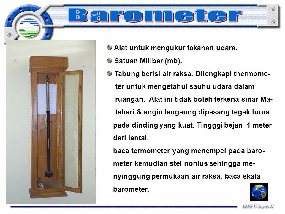 Alat untuk mengukur takanan udara. Satuan Milibar (mb). Tabung berisi air raksa. Dilengkapi thermome- ter untuk mengetahui sauhu udara dalam ruangan.