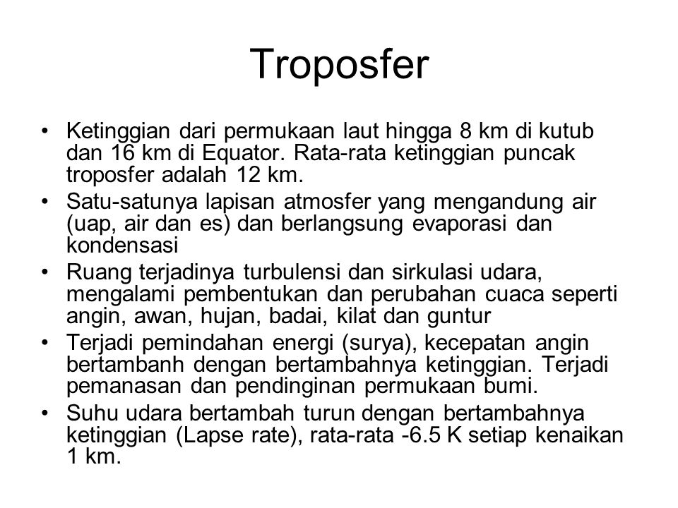 Troposfer •Ketinggian dari permukaan laut hingga 8 km di kutub dan 16 km di Equator. Rata-rata ketinggian puncak troposfer adalah 12 km. •Satu-satunya