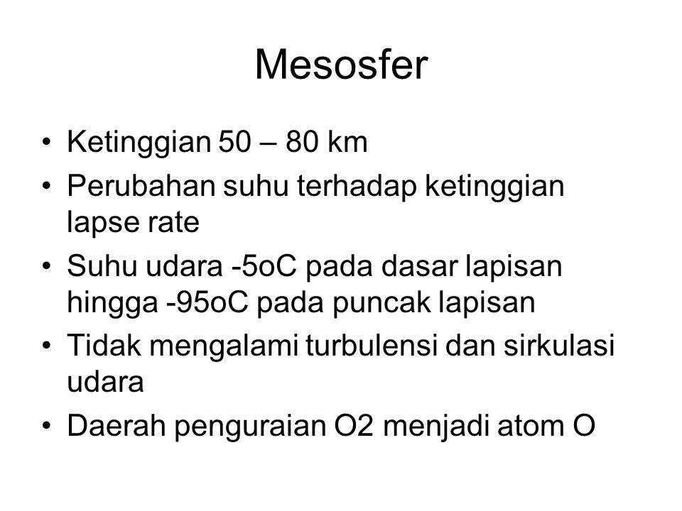 Mesosfer •Ketinggian 50 – 80 km •Perubahan suhu terhadap ketinggian lapse rate •Suhu udara -5oC pada dasar lapisan hingga -95oC pada puncak lapisan •T