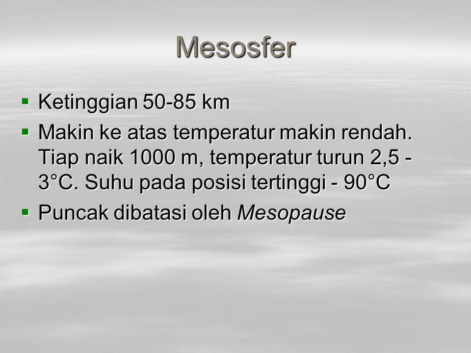 Mesosfer  Ketinggian 50-85 km  Makin ke atas temperatur makin rendah. Tiap naik 1000 m, temperatur turun 2,5 - 3°C. Suhu pada posisi tertinggi - 90°